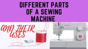 SEWING:THE DIFFERENT PARTS OF A SEWING MACHINE AND THEIR USES.