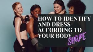 HOW TO IDENTIFY AND DRESS ACCORDING TO YOUR  BODY SHAPE